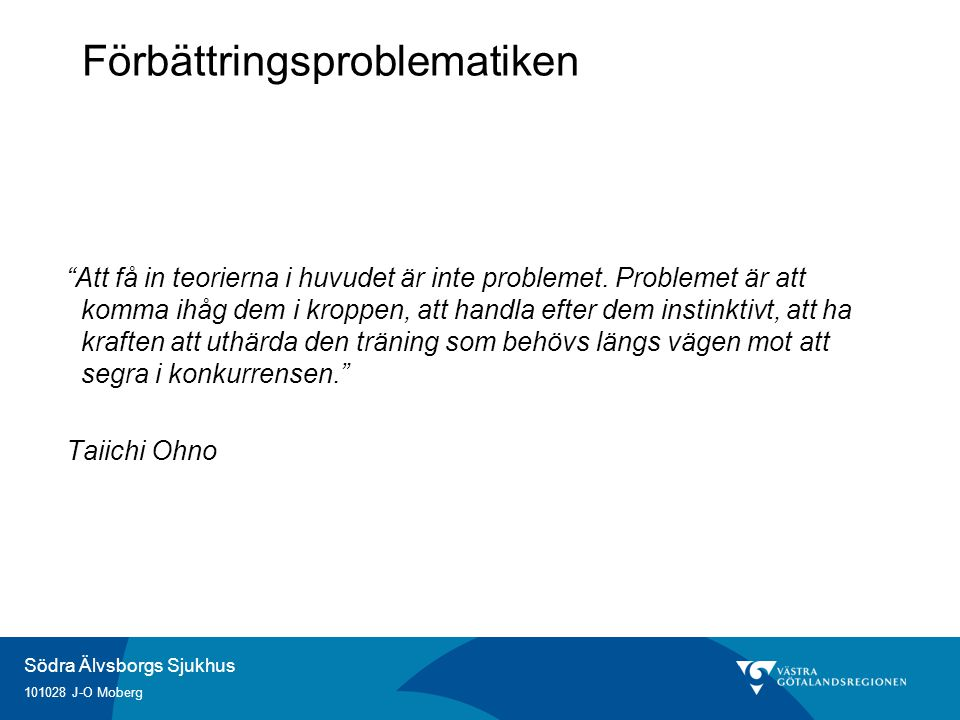 Södra Älvsborgs Sjukhus 101028 J-O Moberg Förbättringsproblematiken Att få in teorierna i huvudet är inte problemet.