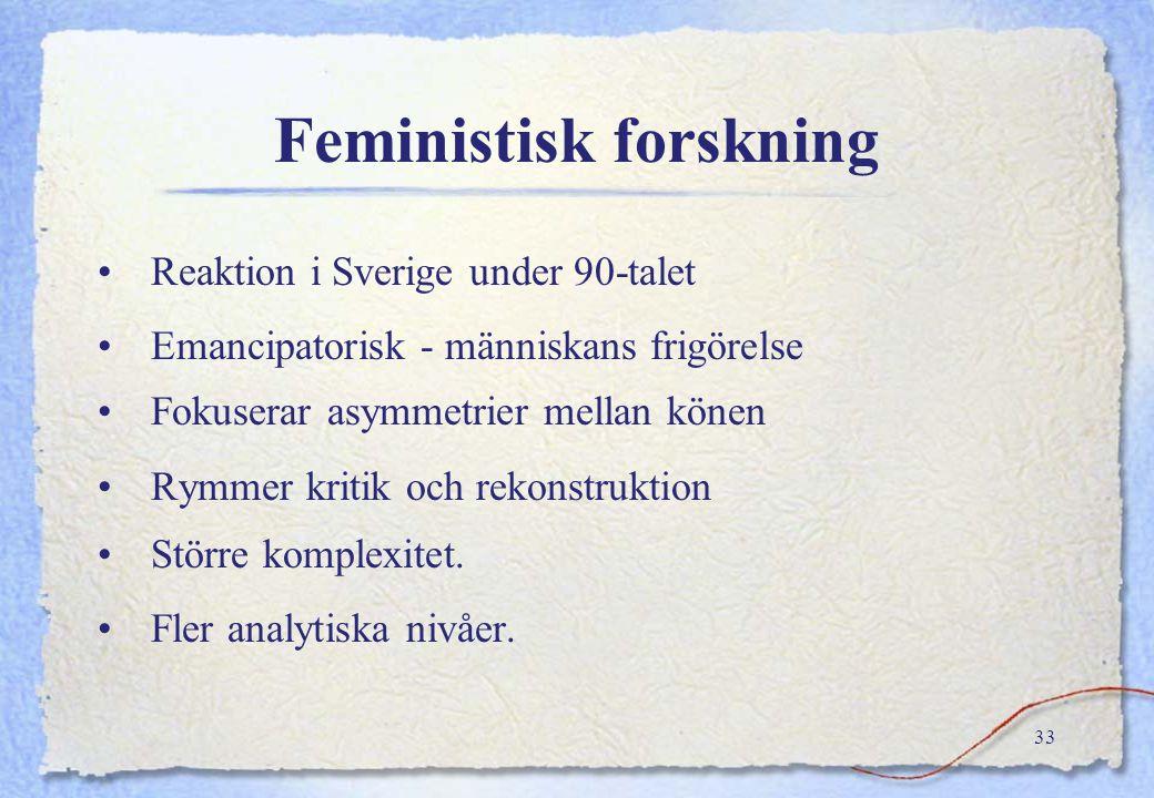 32 Kvinnoforskning, inriktning Normativ –Forskning om, av, för kvinnor –Forskning ur kvinnoperspektiv Beskrivande –Kartläggning av eländighet –Synligg