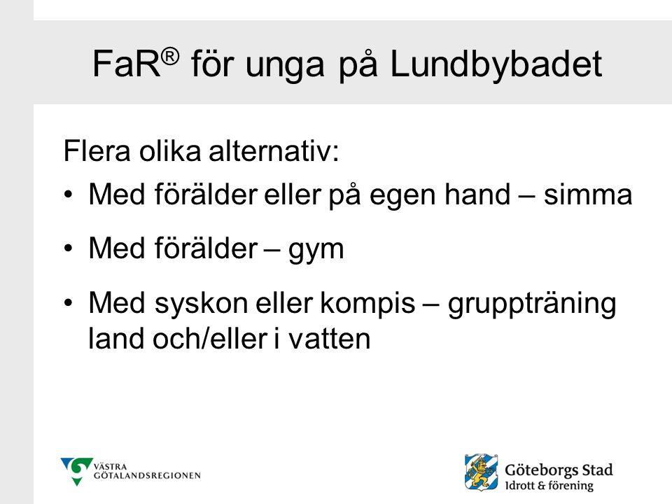 FaR ® för unga på Lundbybadet Flera olika alternativ: Med förälder eller på egen hand – simma Med förälder – gym Med syskon eller kompis – grupptränin