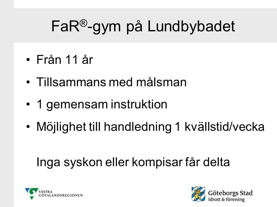FaR ® -gym på Lundbybadet Från 11 år Tillsammans med målsman 1 gemensam instruktion Möjlighet till handledning 1 kvällstid/vecka Inga syskon eller kom