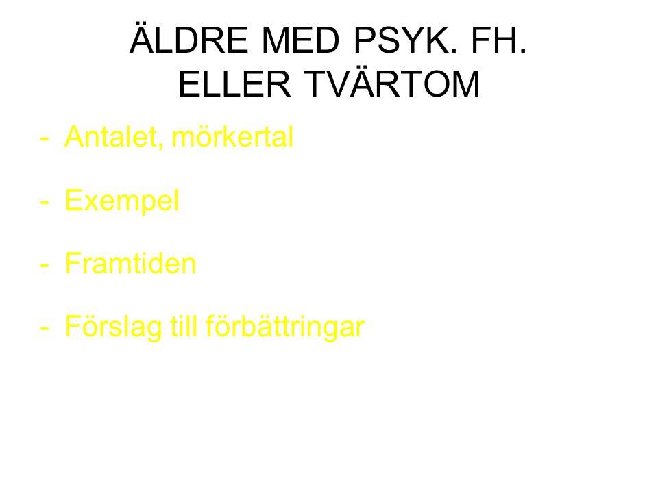 ÄLDRE MED PSYK. FH. ELLER TVÄRTOM -Antalet, mörkertal -Exempel -Framtiden -Förslag till förbättringar