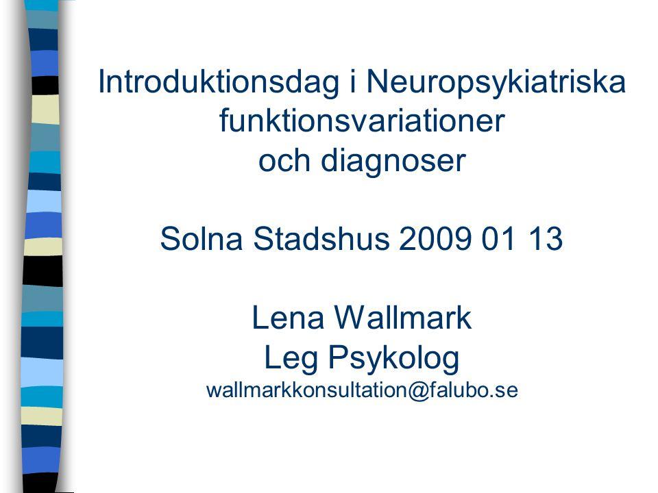 Introduktionsdag i Neuropsykiatriska funktionsvariationer och diagnoser Solna Stadshus 2009 01 13 Lena Wallmark Leg Psykolog wallmarkkonsultation@falu