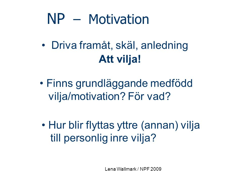 Lena Wallmark / NPF 2009 NP – Motivation Driva framåt, skäl, anledning Att vilja! Finns grundläggande medfödd vilja/motivation? För vad? Hur blir flyt