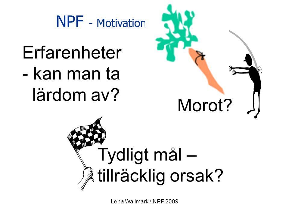 NPF - Motivation Erfarenheter - kan man ta lärdom av? Tydligt mål – tillräcklig orsak? Piska? Morot? Lena Wallmark / NPF 2009