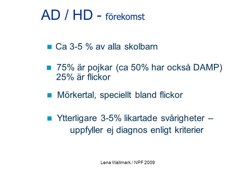Lena Wallmark / NPF 2009 AD / HD - förekomst Ca 3-5 % av alla skolbarn 75% är pojkar (ca 50% har också DAMP) 25% är flickor Mörkertal, speciellt bland