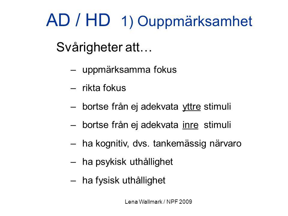 Lena Wallmark / NPF 2009 AD / HD 1) Ouppmärksamhet Svårigheter att… – uppmärksamma fokus – rikta fokus – bortse från ej adekvata yttre stimuli – borts