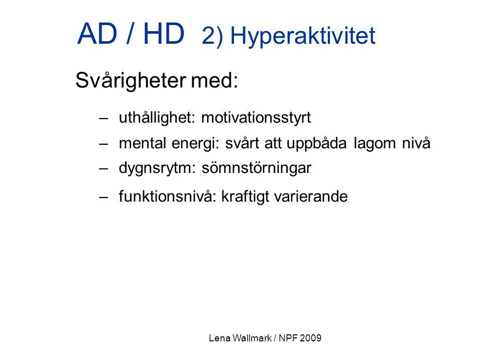 Lena Wallmark / NPF 2009 AD / HD 2) Hyperaktivitet Svårigheter med: – uthållighet: motivationsstyrt – mental energi: svårt att uppbåda lagom nivå – dy