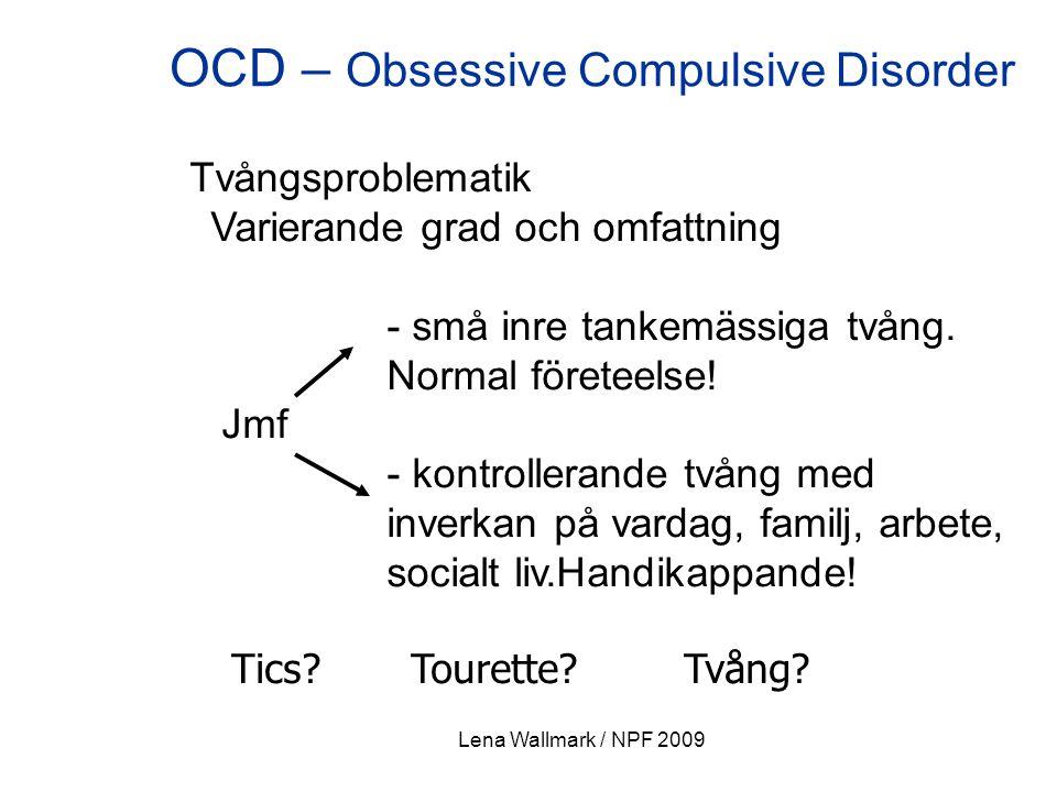 Lena Wallmark / NPF 2009 OCD – Obsessive Compulsive Disorder Tvångsproblematik Varierande grad och omfattning - små inre tankemässiga tvång. Normal fö