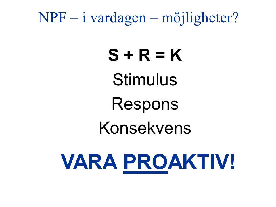 NPF – i vardagen – möjligheter? S + R = K Stimulus Respons Konsekvens VARA PROAKTIV!