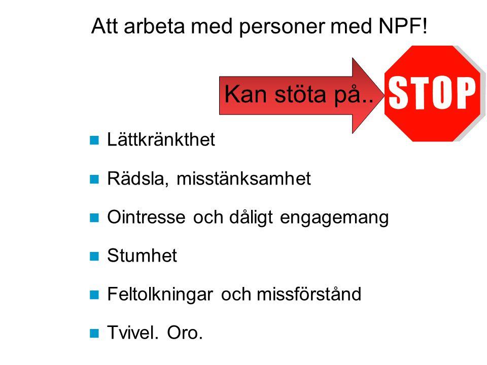 Att arbeta med personer med NPF! Lättkränkthet Rädsla, misstänksamhet Ointresse och dåligt engagemang Stumhet Feltolkningar och missförstånd Tvivel. O
