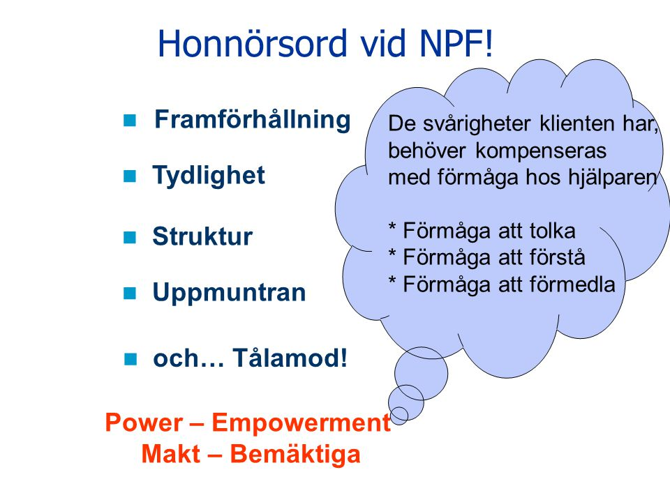 Honnörsord vid NPF! Framförhållning Tydlighet Struktur Uppmuntran och… Tålamod! Power – Empowerment Makt – Bemäktiga De svårigheter klienten har, behö