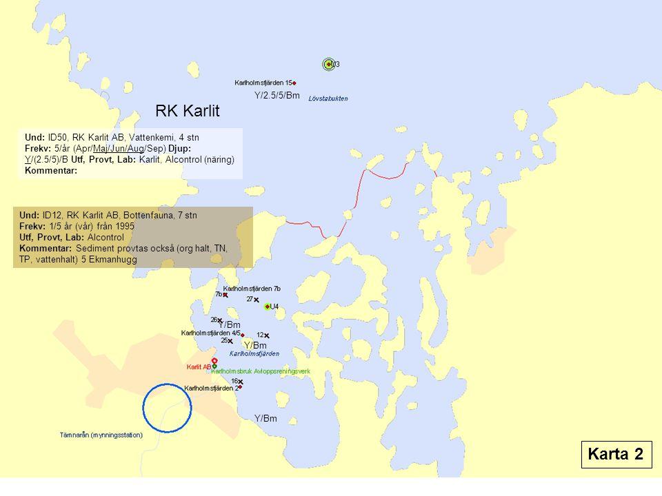 RK Karlit Und: ID12, RK Karlit AB, Bottenfauna, 7 stn Frekv: 1/5 år (vår) från 1995 Utf, Provt, Lab: Alcontrol Kommentar: Sediment provtas också (org halt, TN, TP, vattenhalt) 5 Ekmanhugg Und: ID50, RK Karlit AB, Vattenkemi, 4 stn Frekv: 5/år (Apr/Maj/Jun/Aug/Sep) Djup: Y/(2.5/5)/B Utf, Provt, Lab: Karlit, Alcontrol (näring) Kommentar: Y/2.5/5/Bm Y/Bm Karta 2