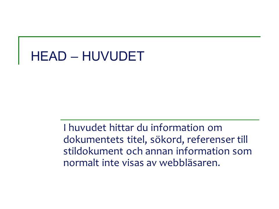 HEAD – HUVUDET I huvudet hittar du information om dokumentets titel, sökord, referenser till stildokument och annan information som normalt inte visas av webbläsaren.