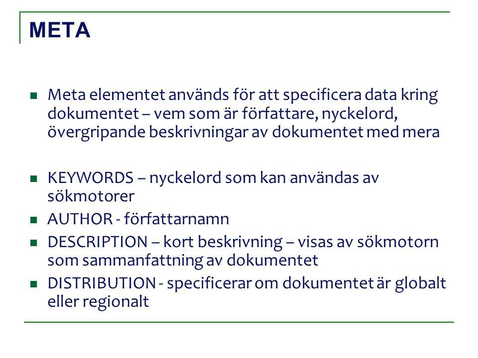 META Meta elementet används för att specificera data kring dokumentet – vem som är författare, nyckelord, övergripande beskrivningar av dokumentet med mera KEYWORDS – nyckelord som kan användas av sökmotorer AUTHOR - författarnamn DESCRIPTION – kort beskrivning – visas av sökmotorn som sammanfattning av dokumentet DISTRIBUTION - specificerar om dokumentet är globalt eller regionalt