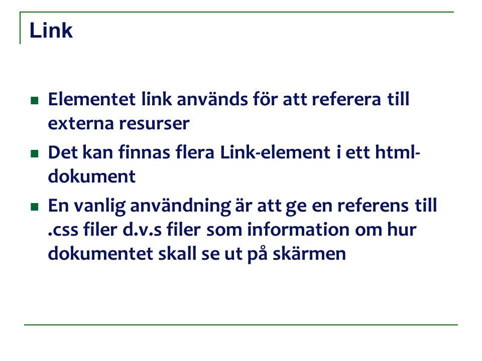 Link Elementet link används för att referera till externa resurser Det kan finnas flera Link-element i ett html- dokument En vanlig användning är att ge en referens till.css filer d.v.s filer som information om hur dokumentet skall se ut på skärmen