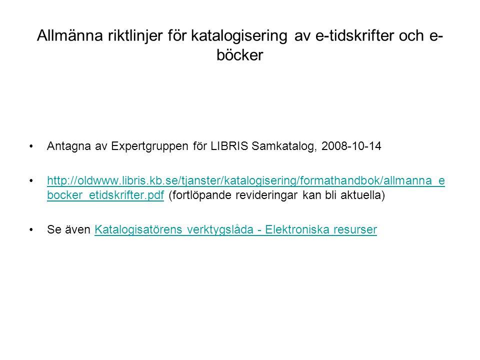 Allmänna riktlinjer för katalogisering av e-tidskrifter och e- böcker Antagna av Expertgruppen för LIBRIS Samkatalog, 2008-10-14 http://oldwww.libris.kb.se/tjanster/katalogisering/formathandbok/allmanna_e bocker_etidskrifter.pdf (fortlöpande revideringar kan bli aktuella)http://oldwww.libris.kb.se/tjanster/katalogisering/formathandbok/allmanna_e bocker_etidskrifter.pdf Se även Katalogisatörens verktygslåda - Elektroniska resurserKatalogisatörens verktygslåda - Elektroniska resurser