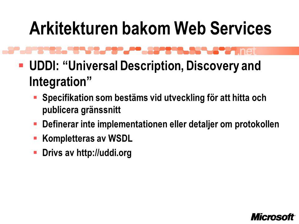 Arkitekturen bakom Web Services  UDDI: Universal Description, Discovery and Integration  Specifikation som bestäms vid utveckling för att hitta och publicera gränssnitt  Definerar inte implementationen eller detaljer om protokollen  Kompletteras av WSDL  Drivs av http://uddi.org