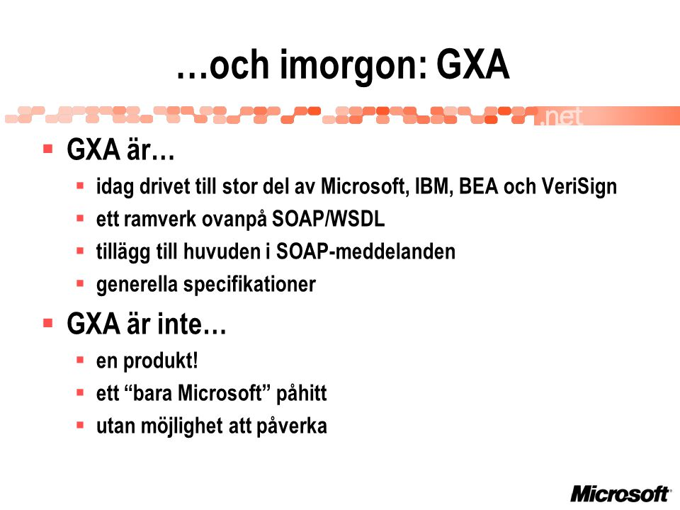 …och imorgon: GXA  GXA är…  idag drivet till stor del av Microsoft, IBM, BEA och VeriSign  ett ramverk ovanpå SOAP/WSDL  tillägg till huvuden i SOAP-meddelanden  generella specifikationer  GXA är inte…  en produkt.