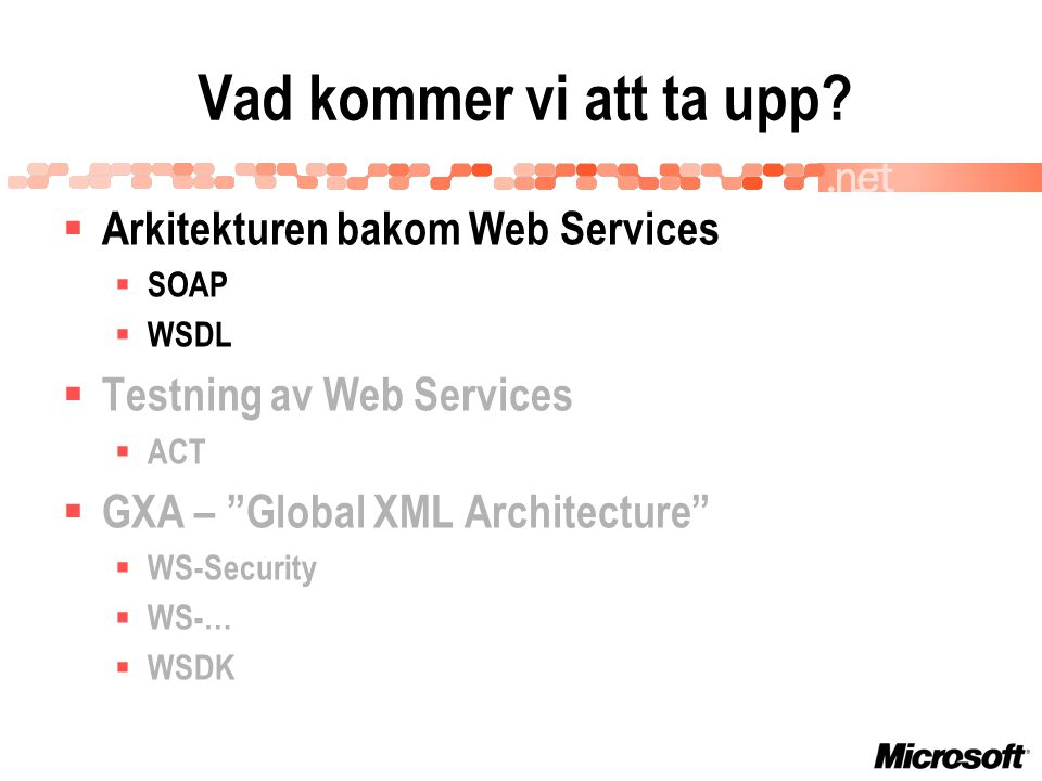  Arkitekturen bakom Web Services  SOAP  WSDL  Testning av Web Services  ACT  GXA – Global XML Architecture  WS-Security  WS-…  WSDK Vad kommer vi att ta upp?