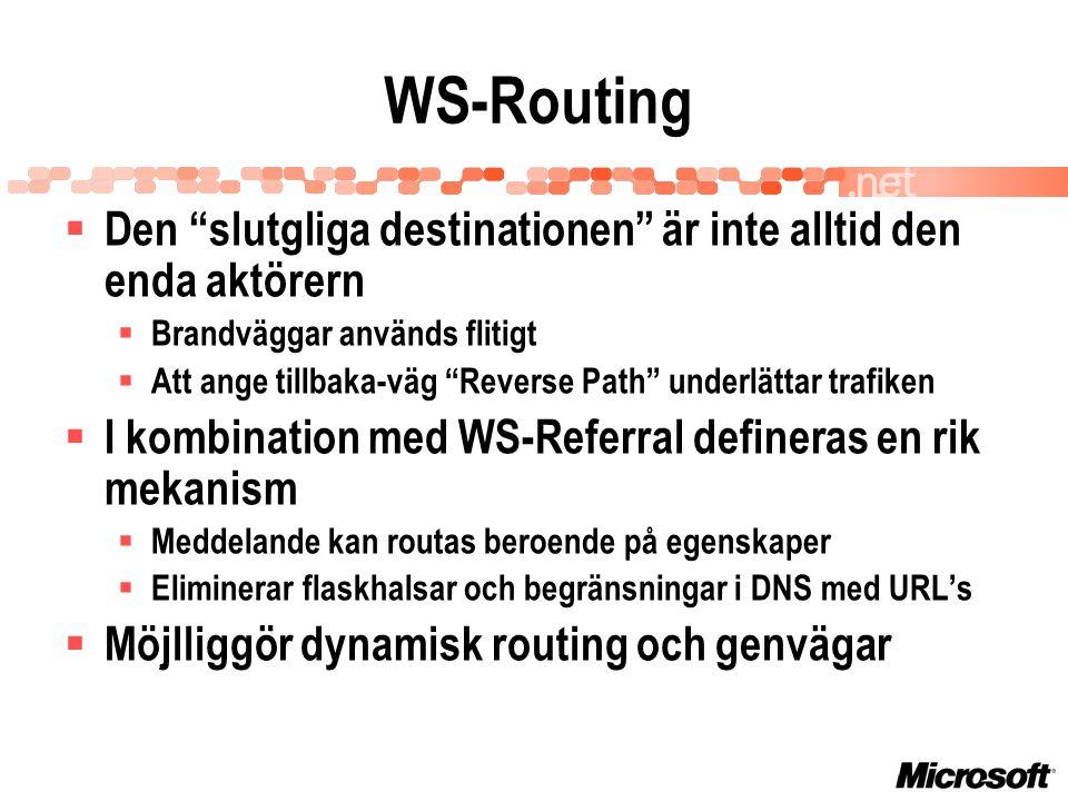 WS-Routing  Den slutgliga destinationen är inte alltid den enda aktörern  Brandväggar används flitigt  Att ange tillbaka-väg Reverse Path underlättar trafiken  I kombination med WS-Referral defineras en rik mekanism  Meddelande kan routas beroende på egenskaper  Eliminerar flaskhalsar och begränsningar i DNS med URL's  Möjlliggör dynamisk routing och genvägar