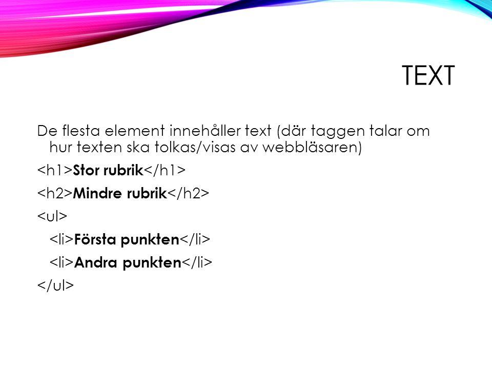 TEXT De flesta element innehåller text (där taggen talar om hur texten ska tolkas/visas av webbläsaren) Stor rubrik Mindre rubrik Första punkten Andra punkten