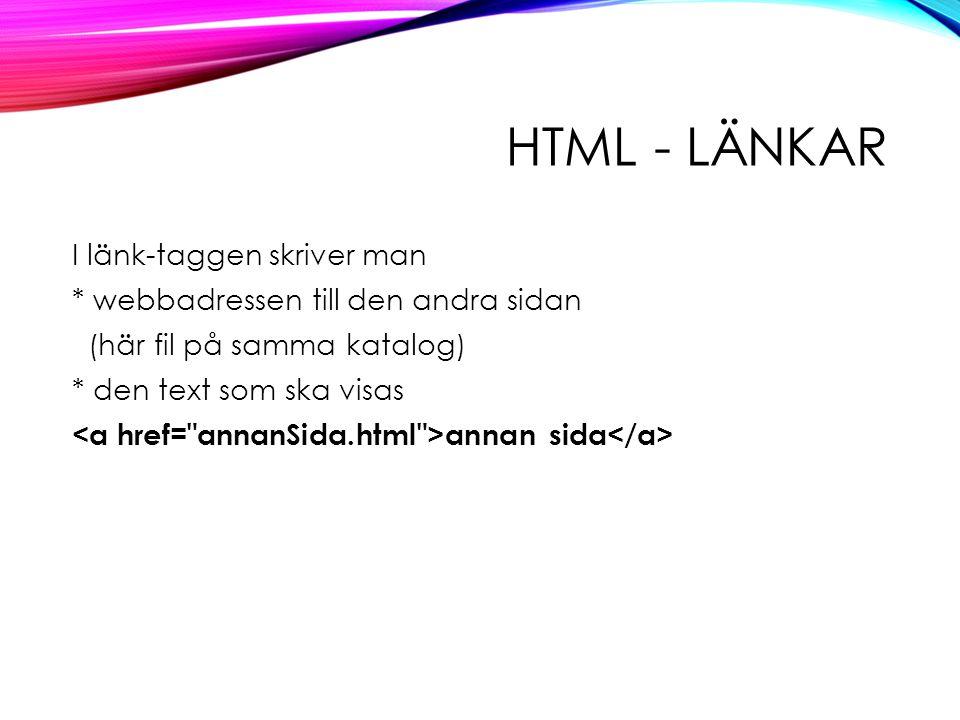 HTML - LÄNKAR I länk-taggen skriver man * webbadressen till den andra sidan (här fil på samma katalog) * den text som ska visas annan sida