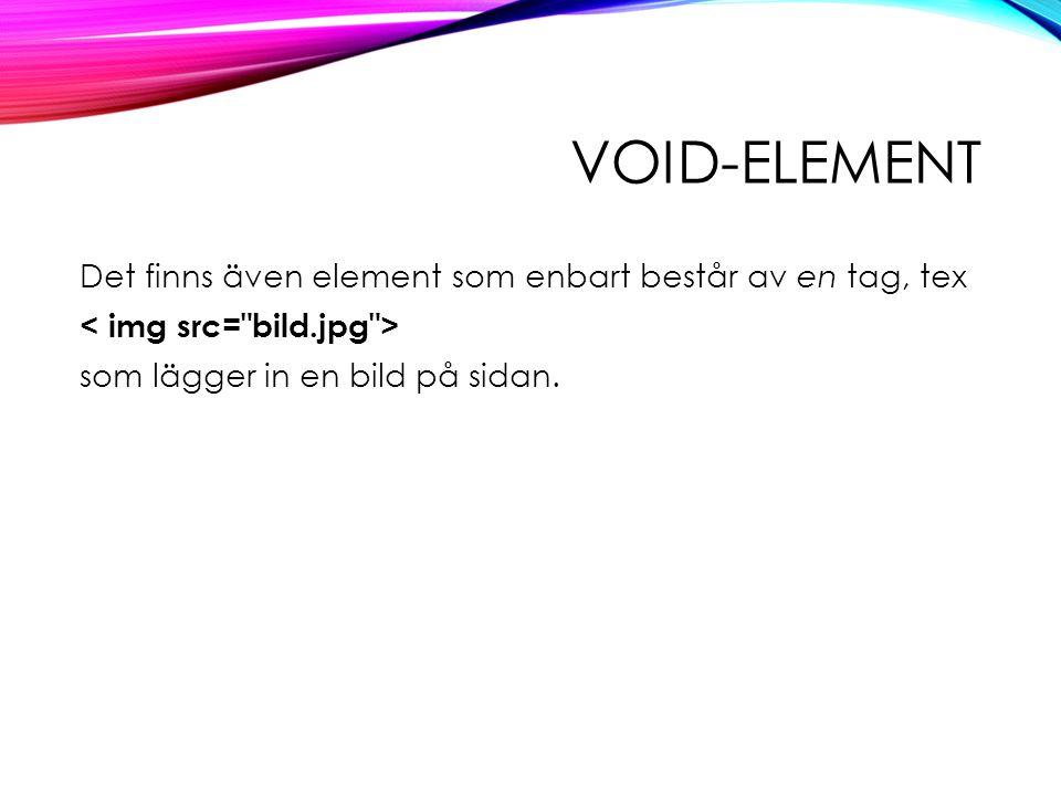 VOID-ELEMENT Det finns även element som enbart består av en tag, tex som lägger in en bild på sidan.