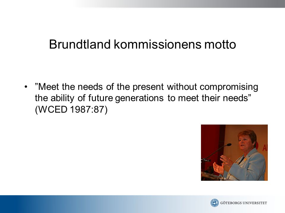 "Brundtland kommissionens motto ""Meet the needs of the present without compromising the ability of future generations to meet their needs"" (WCED 1987:8"