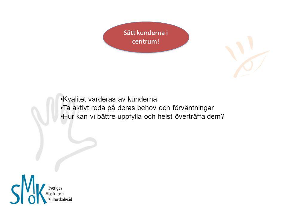 Kvalitet värderas av kunderna Ta aktivt reda på deras behov och förväntningar Hur kan vi bättre uppfylla och helst överträffa dem?