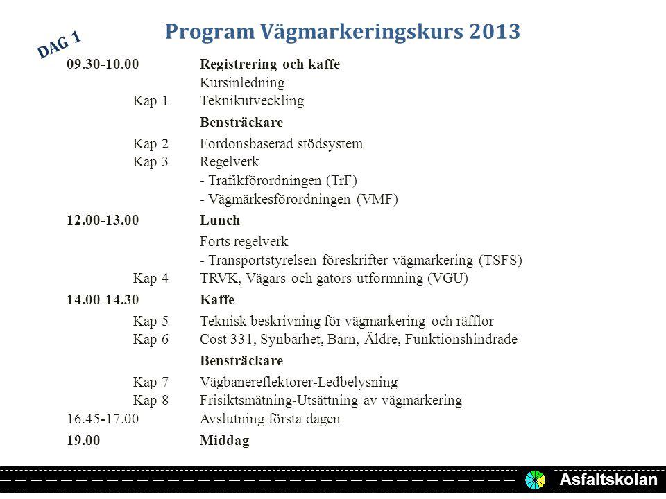Asfaltskolan Program Vägmarkeringskurs 2013 09.30-10.00Registrering och kaffe Kursinledning Kap 1Teknikutveckling Bensträckare Kap 2Fordonsbaserad stödsystem Kap 3Regelverk - Trafikförordningen (TrF) - Vägmärkesförordningen (VMF) 12.00-13.00Lunch Forts regelverk - Transportstyrelsen föreskrifter vägmarkering (TSFS) Kap 4TRVK, Vägars och gators utformning (VGU) 14.00-14.30Kaffe Kap 5Teknisk beskrivning för vägmarkering och räfflor Kap 6Cost 331, Synbarhet, Barn, Äldre, Funktionshindrade Bensträckare Kap 7Vägbanereflektorer-Ledbelysning Kap 8Frisiktsmätning-Utsättning av vägmarkering 16.45-17.00Avslutning första dagen 19.00Middag DAG 1
