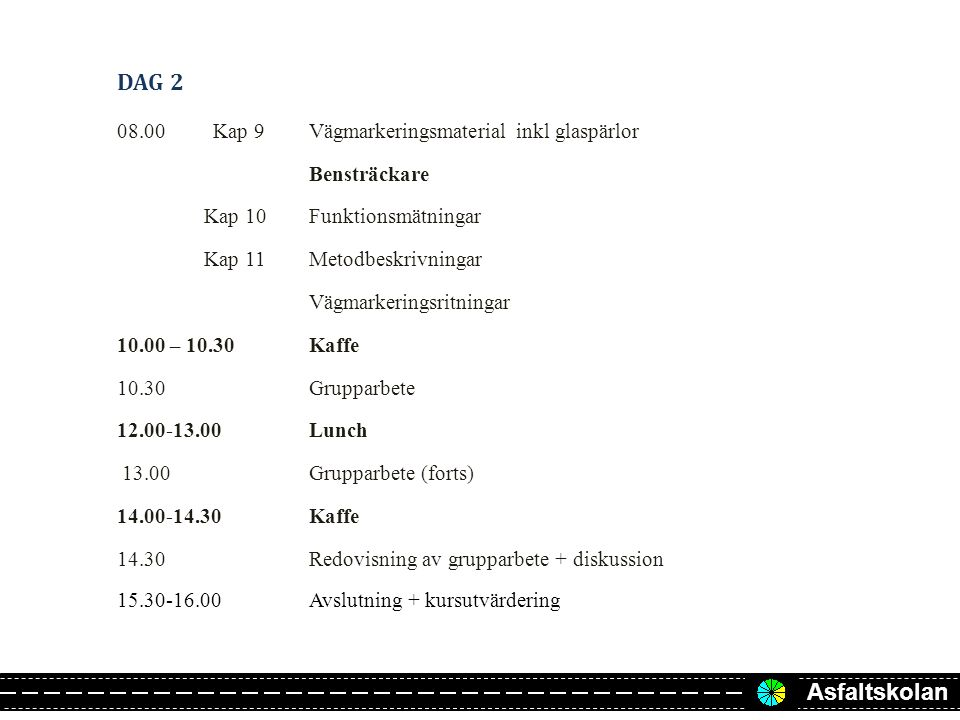 Asfaltskolan DAG 2 08.00Kap 9Vägmarkeringsmaterial inkl glaspärlor Bensträckare Kap 10Funktionsmätningar Kap 11Metodbeskrivningar Vägmarkeringsritningar 10.00 – 10.30Kaffe 10.30Grupparbete 12.00-13.00Lunch 13.00Grupparbete (forts) 14.00-14.30Kaffe 14.30 Redovisning av grupparbete + diskussion 15.30-16.00Avslutning + kursutvärdering
