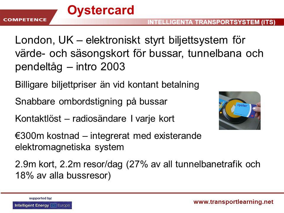 INTELLIGENTA TRANSPORTSYSTEM (ITS) www.transportlearning.net London, UK – elektroniskt styrt biljettsystem för värde- och säsongskort för bussar, tunnelbana och pendeltåg – intro 2003 Billigare biljettpriser än vid kontant betalning Snabbare ombordstigning på bussar Kontaktlöst – radiosändare I varje kort €300m kostnad – integrerat med existerande elektromagnetiska system 2.9m kort, 2.2m resor/dag (27% av all tunnelbanetrafik och 18% av alla bussresor) Oystercard