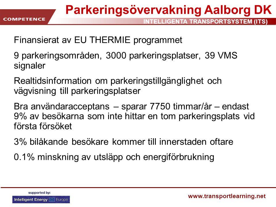 INTELLIGENTA TRANSPORTSYSTEM (ITS) www.transportlearning.net Parkeringsövervakning Aalborg DK Finansierat av EU THERMIE programmet 9 parkeringsområden, 3000 parkeringsplatser, 39 VMS signaler Realtidsinformation om parkeringstillgänglighet och vägvisning till parkeringsplatser Bra användaracceptans – sparar 7750 timmar/år – endast 9% av besökarna som inte hittar en tom parkeringsplats vid första försöket 3% bilåkande besökare kommer till innerstaden oftare 0.1% minskning av utsläpp och energiförbrukning