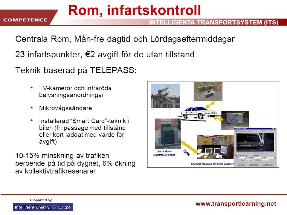 INTELLIGENTA TRANSPORTSYSTEM (ITS) www.transportlearning.net Rom, infartskontroll Centrala Rom, Mån-fre dagtid och Lördagseftermiddagar 23 infartspunkter, €2 avgift för de utan tillstånd Teknik baserad på TELEPASS: TV-kameror och infraröda belysningsanordningar Mikrovågssändare Installerad Smart Card -teknik i bilen (fri passage med tillstånd eller kort laddat med värde för avgift) 10-15% minskning av trafiken beroende på tid på dygnet, 6% ökning av kollektivtrafikresenärer