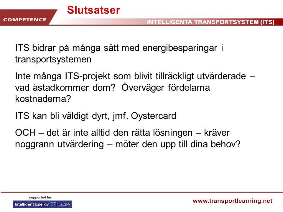 INTELLIGENTA TRANSPORTSYSTEM (ITS) www.transportlearning.net Slutsatser ITS bidrar på många sätt med energibesparingar i transportsystemen Inte många ITS-projekt som blivit tillräckligt utvärderade – vad åstadkommer dom.