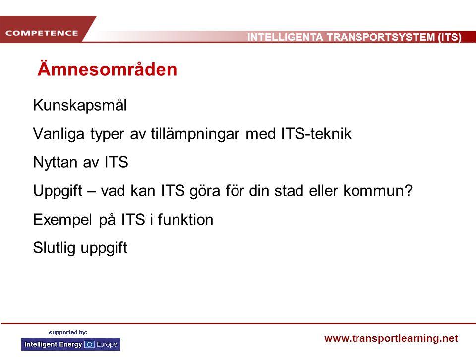 INTELLIGENTA TRANSPORTSYSTEM (ITS) www.transportlearning.net Kunskapsmål När du har slutfört den här sessionen ska du: Ha en förståelse för de vanligaste tillämpningarna med Intelligenta Transportsystem Kunna redogöra för principerna av möjliga tillämpningar med ITS Känna till goda exempel på tillämpningar av ITS på olika platser i Europa