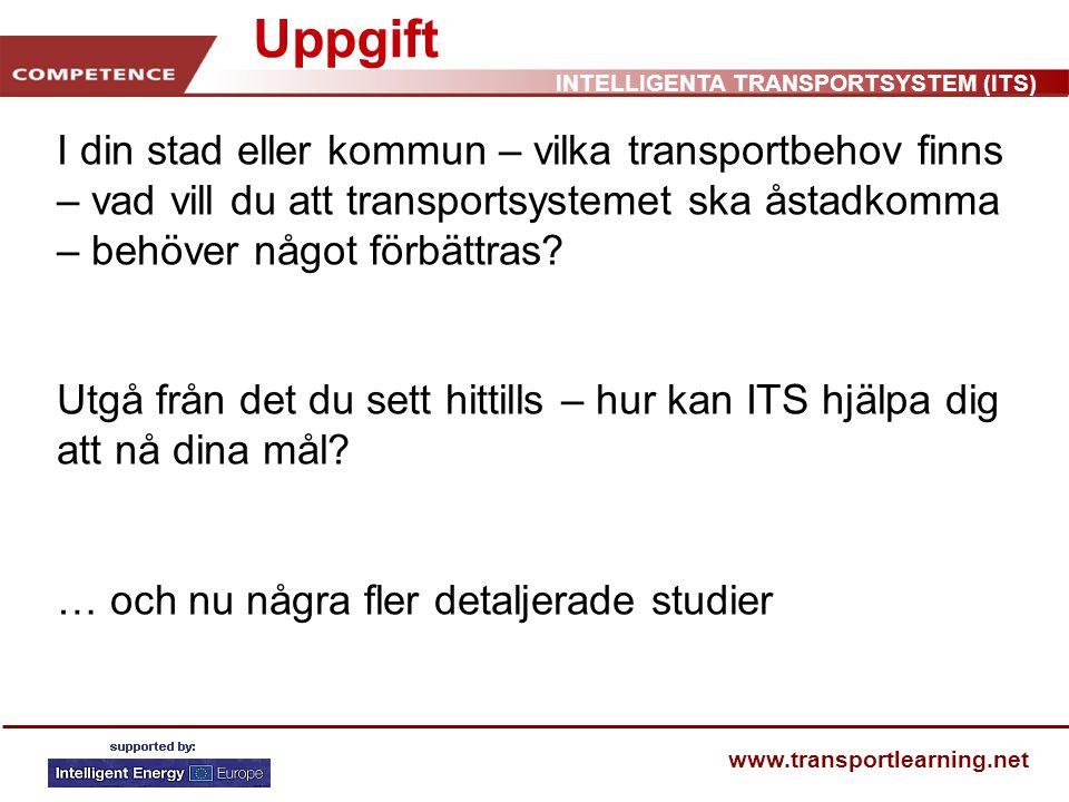 INTELLIGENTA TRANSPORTSYSTEM (ITS) www.transportlearning.net Uppgift I din stad eller kommun – vilka transportbehov finns – vad vill du att transportsystemet ska åstadkomma – behöver något förbättras.
