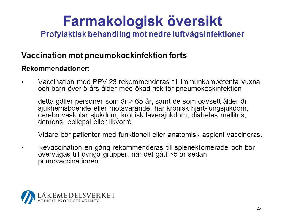 26 Farmakologisk översikt Profylaktisk behandling mot nedre luftvägsinfektioner Vaccination mot pneumokockinfektion forts Rekommendationer: Vaccination med PPV 23 rekommenderas till immunkompetenta vuxna och barn över 5 års ålder med ökad risk för pneumokockinfektion detta gäller personer som är > 65 år, samt de som oavsett ålder är sjukhemsboende eller motsvarande, har kronisk hjärt-lungsjukdom, cerebrovaskulär sjukdom, kronisk leversjukdom, diabetes mellitus, demens, epilepsi eller likvorré.