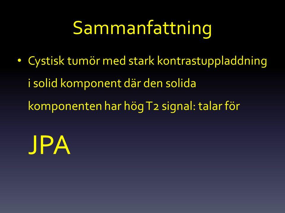 Sammanfattning Cystisk tumör med stark kontrastuppladdning i solid komponent där den solida komponenten har hög T2 signal: talar för JPA