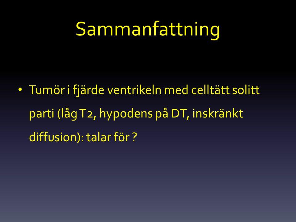 Sammanfattning Tumör i fjärde ventrikeln med celltätt solitt parti (låg T2, hypodens på DT, inskränkt diffusion): talar för ?