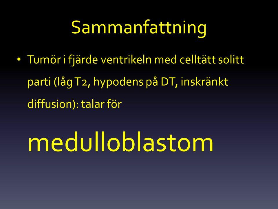 Sammanfattning Tumör i fjärde ventrikeln med celltätt solitt parti (låg T2, hypodens på DT, inskränkt diffusion): talar för medulloblastom