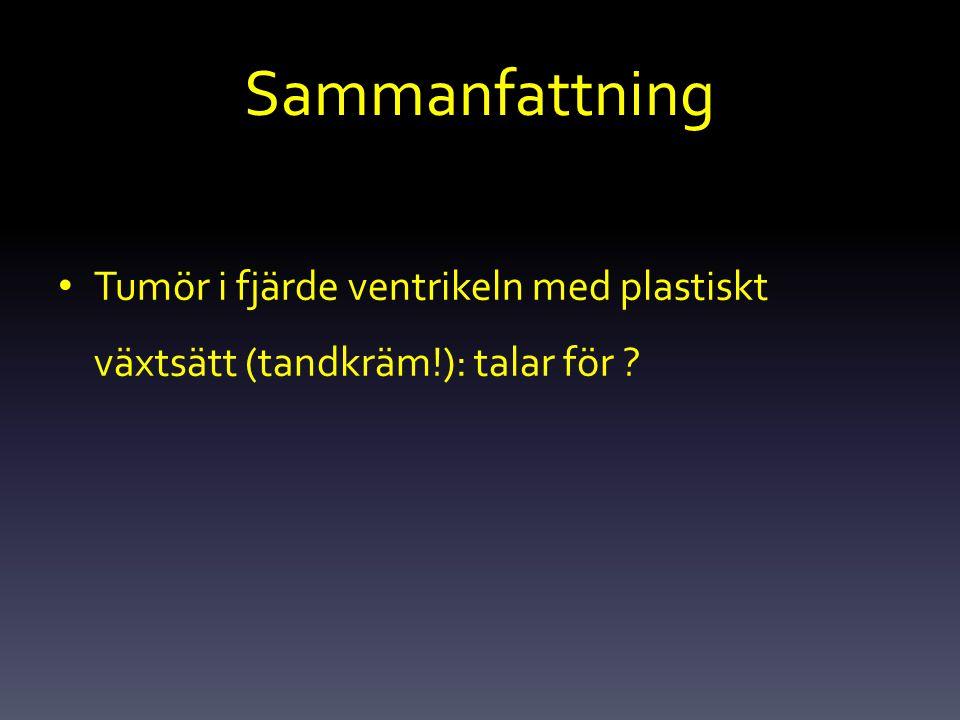 Sammanfattning Tumör i fjärde ventrikeln med plastiskt växtsätt (tandkräm!): talar för ?