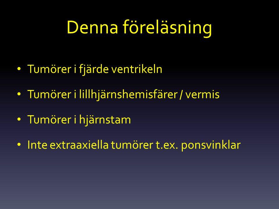 Denna föreläsning Tumörer i fjärde ventrikeln Tumörer i lillhjärnshemisfärer / vermis Tumörer i hjärnstam Inte extraaxiella tumörer t.ex. ponsvinklar