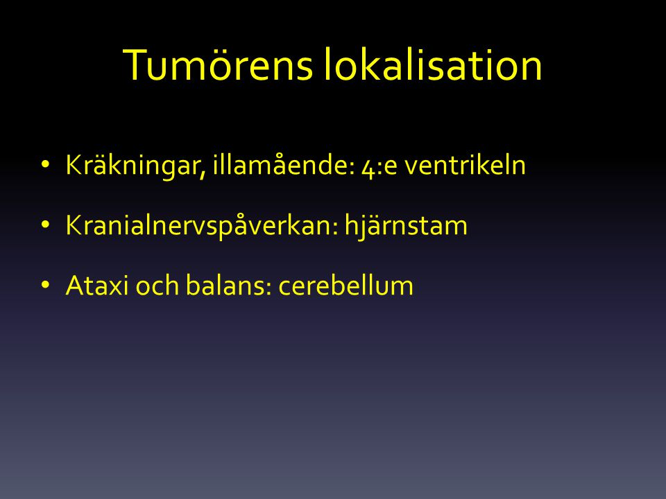 Tumörens lokalisation Kräkningar, illamående: 4:e ventrikeln Kranialnervspåverkan: hjärnstam Ataxi och balans: cerebellum
