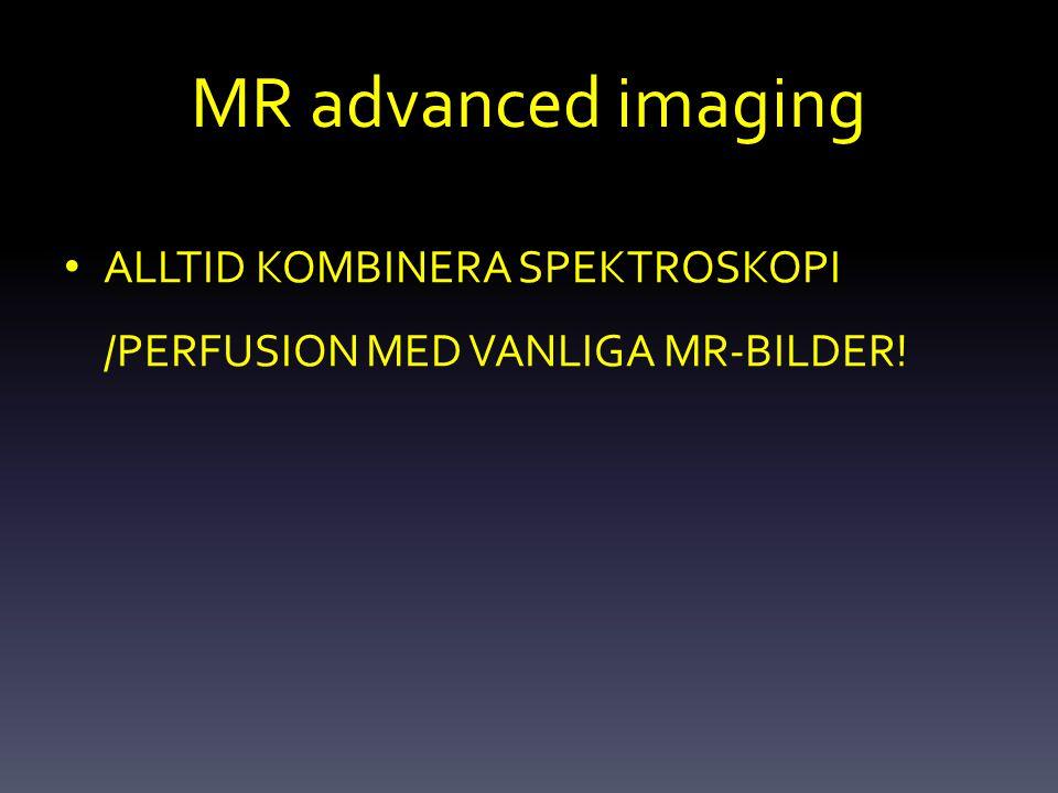 MR advanced imaging ALLTID KOMBINERA SPEKTROSKOPI /PERFUSION MED VANLIGA MR-BILDER!
