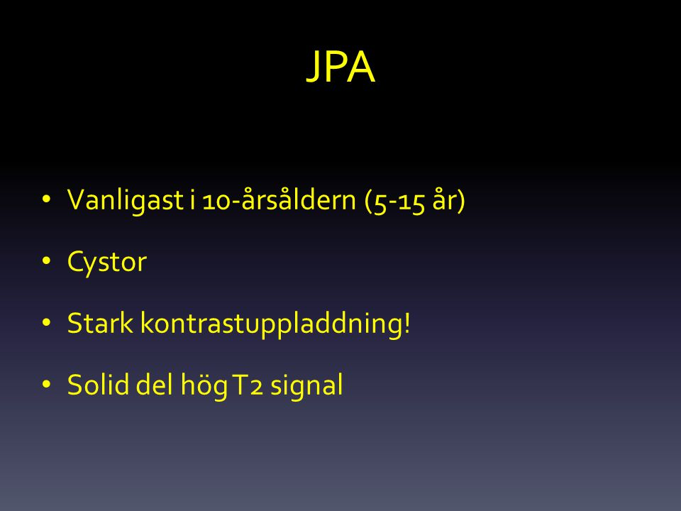 JPA Vanligast i 10-årsåldern (5-15 år) Cystor Stark kontrastuppladdning! Solid del hög T2 signal