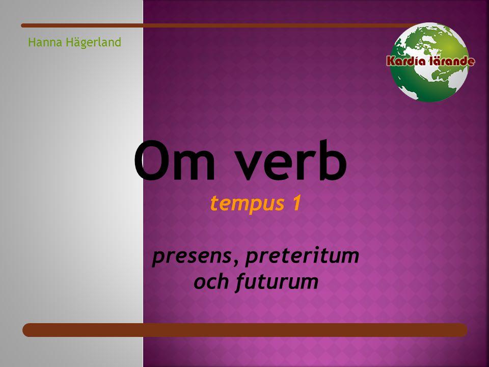 Hanna Hägerland tempus 1 presens, preteritum och futurum Om verb