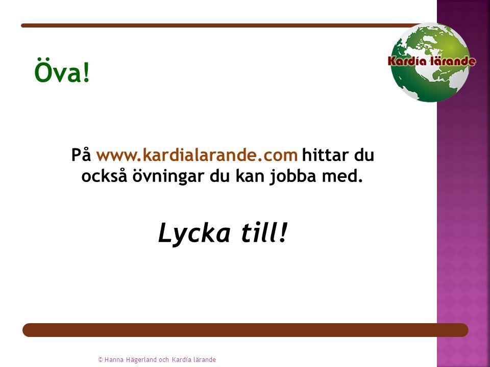 På www.kardialarande.com hittar du också övningar du kan jobba med. Lycka till! © Hanna Hägerland och Kardía lärande Öva!