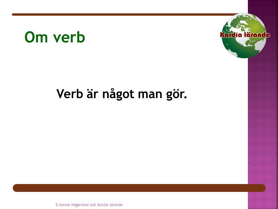 © Hanna Hägerland och Kardía lärande Om verb Verb är något man gör.