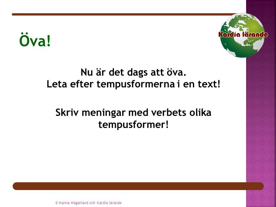 Nu är det dags att öva. Leta efter tempusformerna i en text! Skriv meningar med verbets olika tempusformer! © Hanna Hägerland och Kardía lärande Öva!